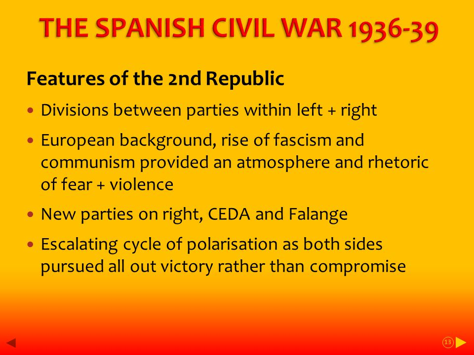 Features of the 2nd Republic Divisions between parties within left + right European background, rise of fascism and communism provided an atmosphere and rhetoric of fear + violence New parties on right, CEDA and Falange Escalating cycle of polarisation as both sides pursued all out victory rather than compromise 13