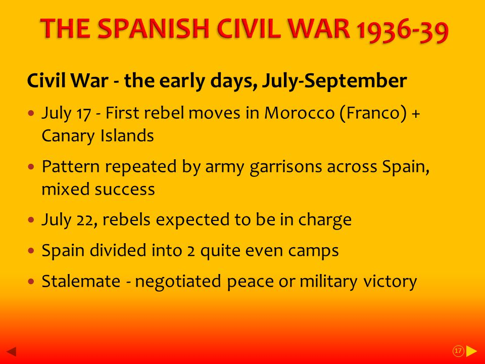 Civil War - the early days, July-September July 17 - First rebel moves in Morocco (Franco) + Canary Islands Pattern repeated by army garrisons across Spain, mixed success July 22, rebels expected to be in charge Spain divided into 2 quite even camps Stalemate - negotiated peace or military victory 17