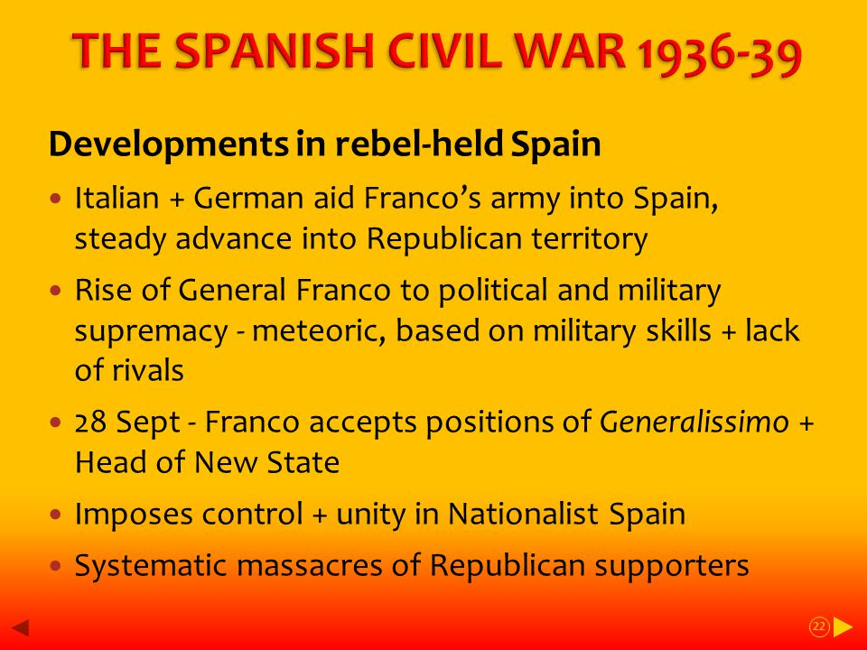 Developments in rebel-held Spain Italian + German aid Franco's army into Spain, steady advance into Republican territory Rise of General Franco to political and military supremacy - meteoric, based on military skills + lack of rivals 28 Sept - Franco accepts positions of Generalissimo + Head of New State Imposes control + unity in Nationalist Spain Systematic massacres of Republican supporters 22