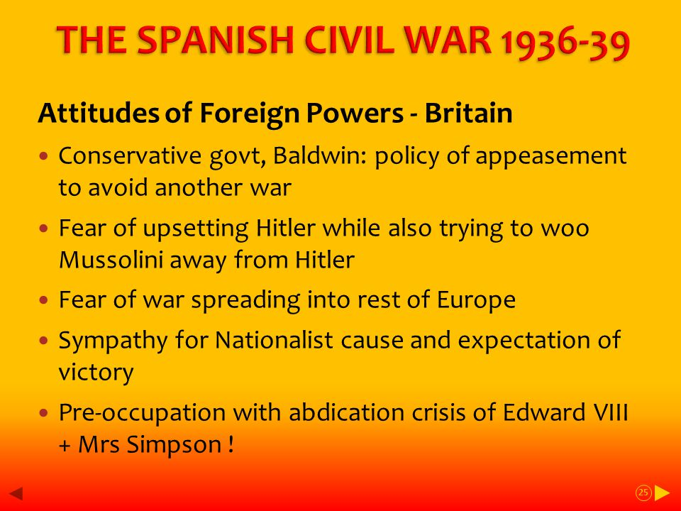 Attitudes of Foreign Powers - Britain Conservative govt, Baldwin: policy of appeasement to avoid another war Fear of upsetting Hitler while also trying to woo Mussolini away from Hitler Fear of war spreading into rest of Europe Sympathy for Nationalist cause and expectation of victory Pre-occupation with abdication crisis of Edward VIII + Mrs Simpson .