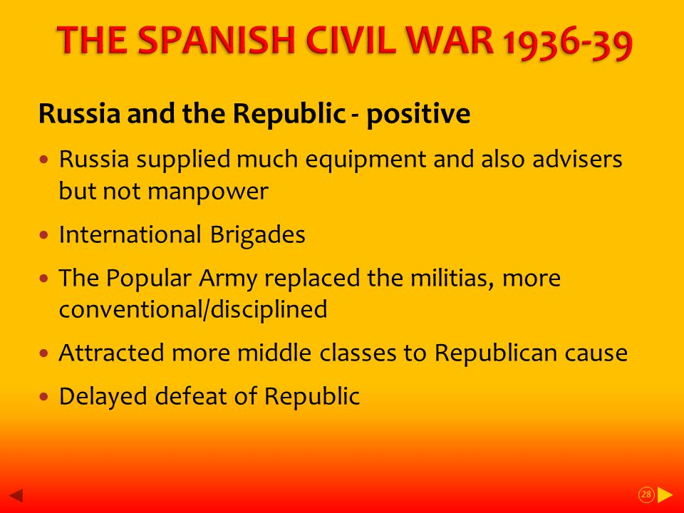 Russia and the Republic - positive Russia supplied much equipment and also advisers but not manpower International Brigades The Popular Army replaced the militias, more conventional/disciplined Attracted more middle classes to Republican cause Delayed defeat of Republic 28