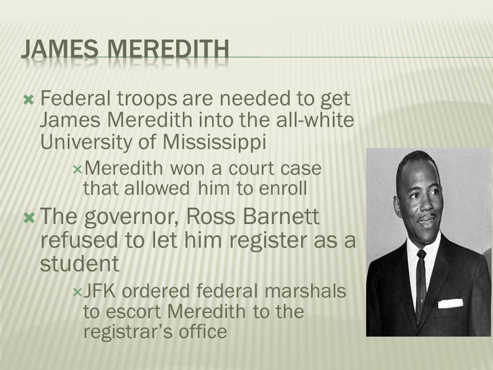  Federal troops are needed to get James Meredith into the all-white University of Mississippi  Meredith won a court case that allowed him to enroll