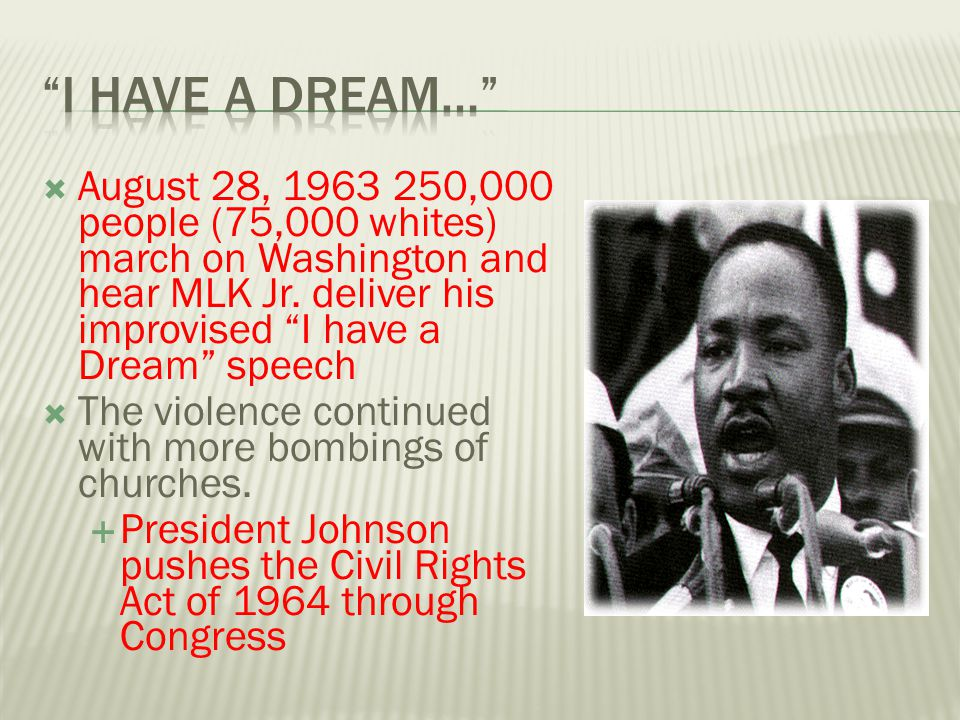 " August 28, 1963 250,000 people (75,000 whites) march on Washington and hear MLK Jr. deliver his improvised ""I have a Dream"" speech  The violence co"