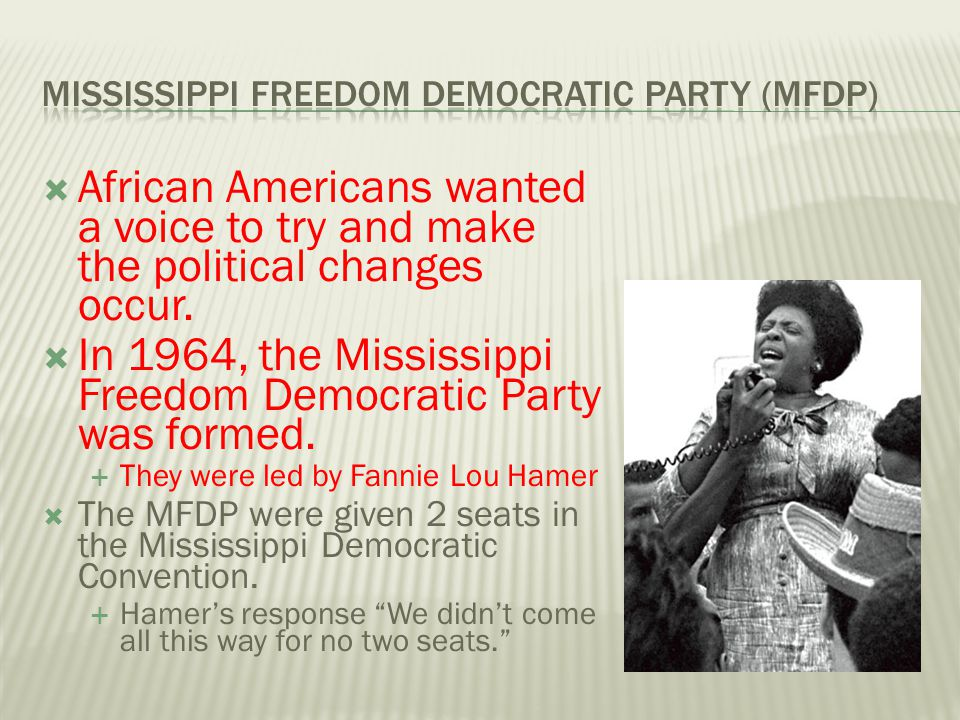  African Americans wanted a voice to try and make the political changes occur.  In 1964, the Mississippi Freedom Democratic Party was formed.  They