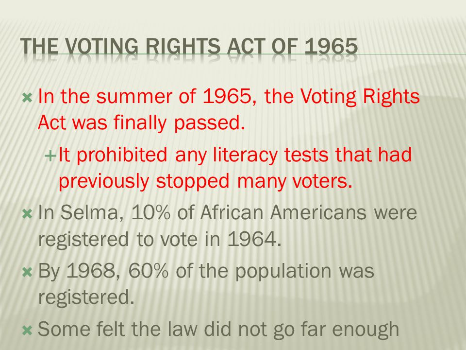  In the summer of 1965, the Voting Rights Act was finally passed.  It prohibited any literacy tests that had previously stopped many voters.  In Se