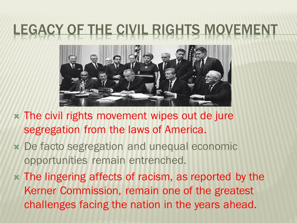  The civil rights movement wipes out de jure segregation from the laws of America.  De facto segregation and unequal economic opportunities remain e