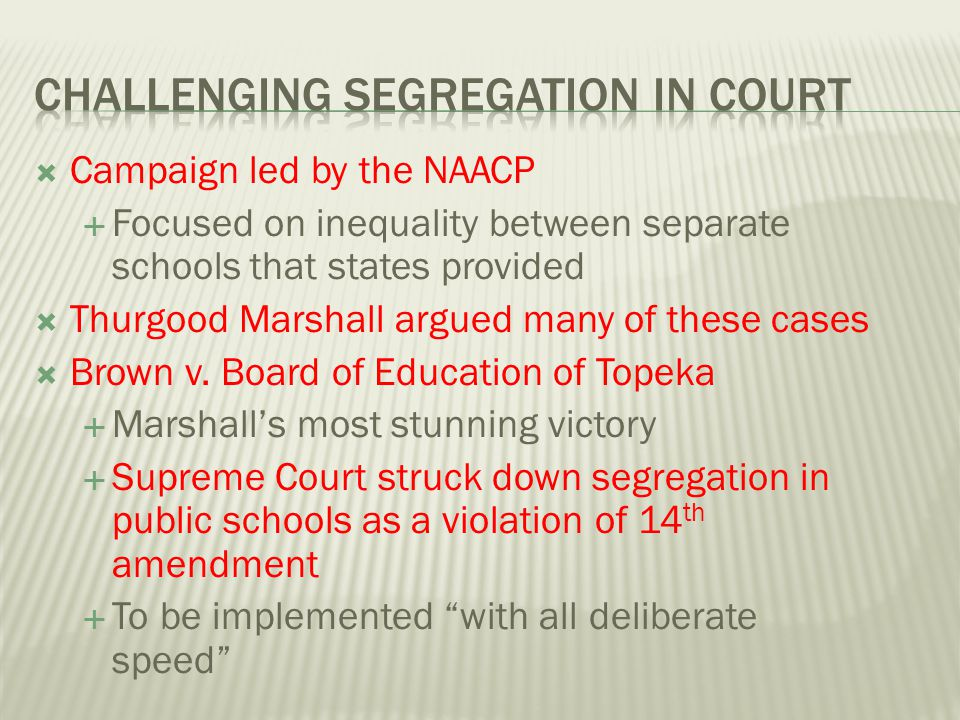  Campaign led by the NAACP  Focused on inequality between separate schools that states provided  Thurgood Marshall argued many of these cases  Bro
