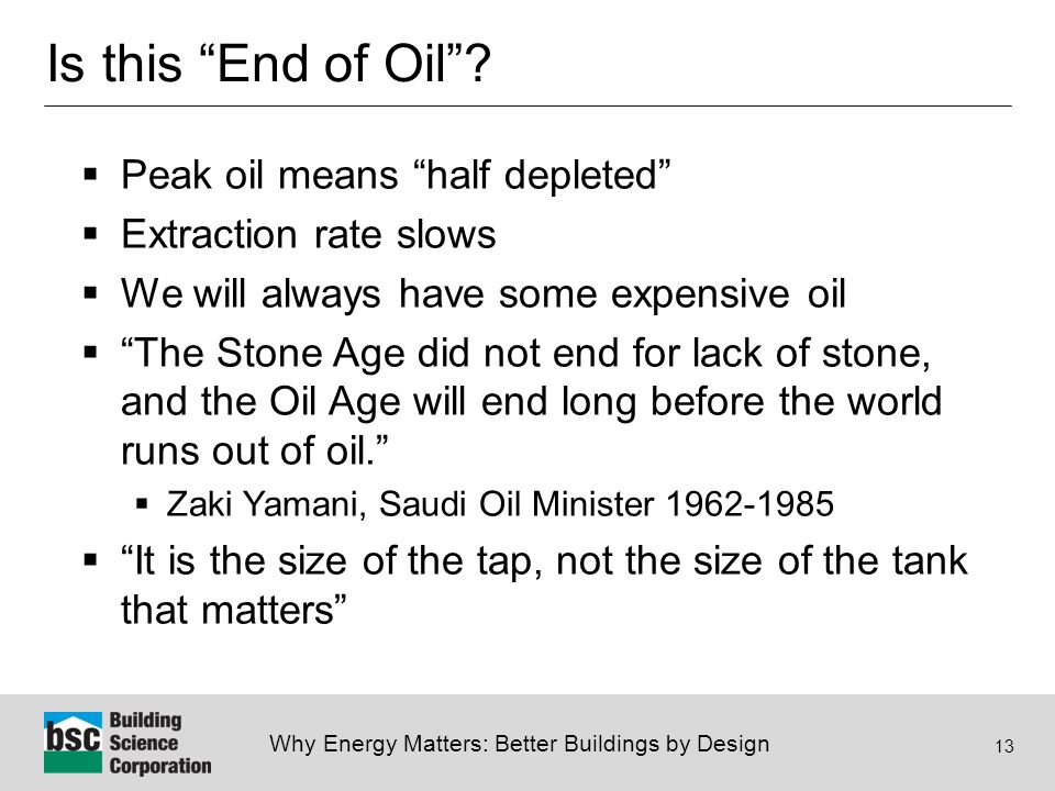"""Why Energy Matters: Better Buildings by Design 13 Is this """"End of Oil""""?  Peak oil means """"half depleted""""  Extraction rate slows  We will always have"""