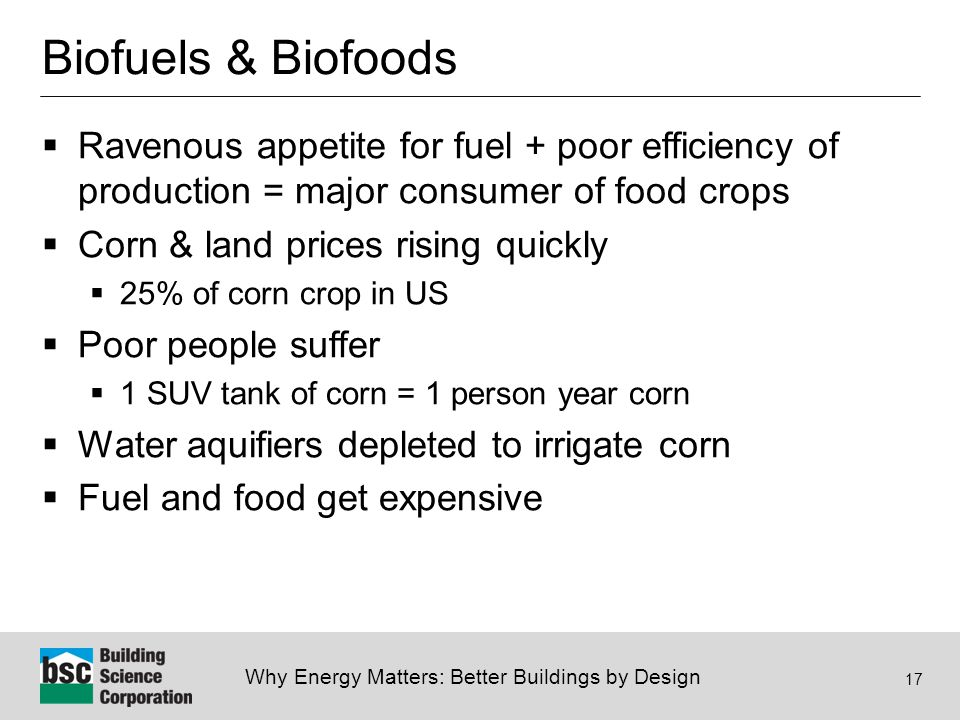 Why Energy Matters: Better Buildings by Design 17 Biofuels & Biofoods  Ravenous appetite for fuel + poor efficiency of production = major consumer of food crops  Corn & land prices rising quickly  25% of corn crop in US  Poor people suffer  1 SUV tank of corn = 1 person year corn  Water aquifiers depleted to irrigate corn  Fuel and food get expensive