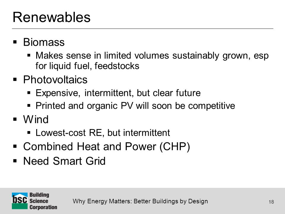 Why Energy Matters: Better Buildings by Design 18 Renewables  Biomass  Makes sense in limited volumes sustainably grown, esp for liquid fuel, feedstocks  Photovoltaics  Expensive, intermittent, but clear future  Printed and organic PV will soon be competitive  Wind  Lowest-cost RE, but intermittent  Combined Heat and Power (CHP)  Need Smart Grid