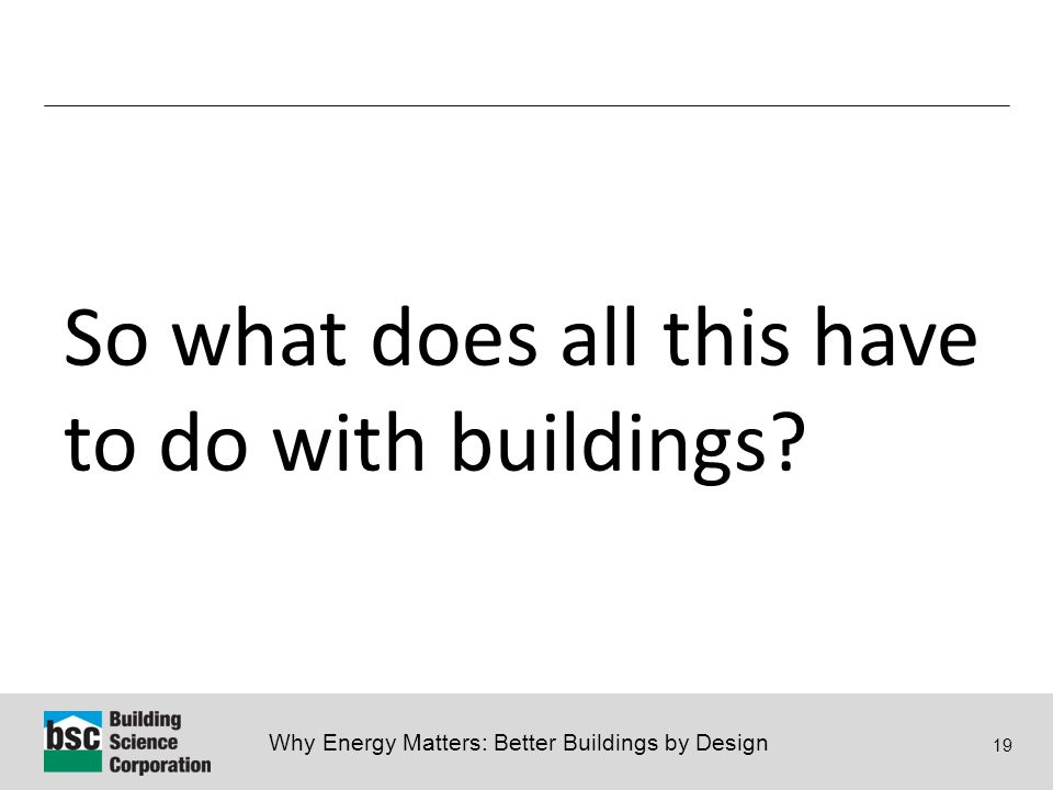 Why Energy Matters: Better Buildings by Design 19 So what does all this have to do with buildings