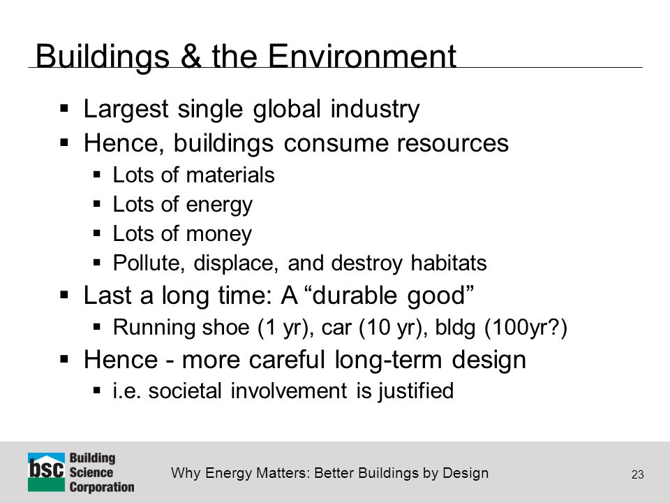 Why Energy Matters: Better Buildings by Design 23 Buildings & the Environment  Largest single global industry  Hence, buildings consume resources  Lots of materials  Lots of energy  Lots of money  Pollute, displace, and destroy habitats  Last a long time: A durable good  Running shoe (1 yr), car (10 yr), bldg (100yr )  Hence - more careful long-term design  i.e.