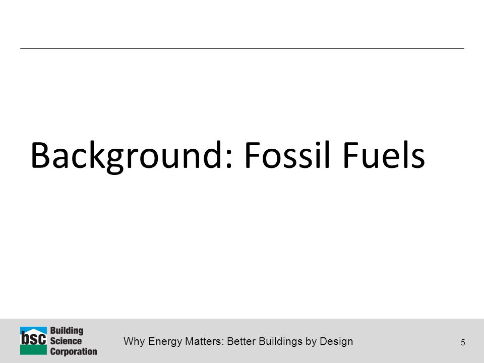 Why Energy Matters: Better Buildings by Design 5 Background: Fossil Fuels