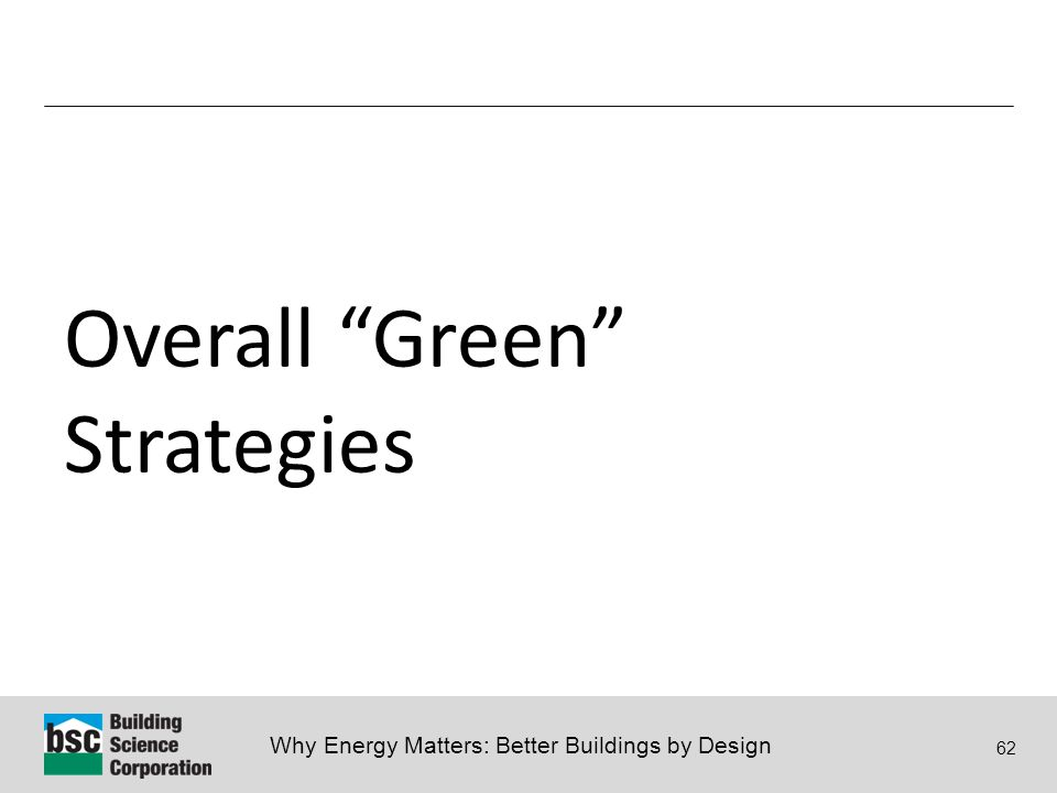 Why Energy Matters: Better Buildings by Design 62 Overall Green Strategies