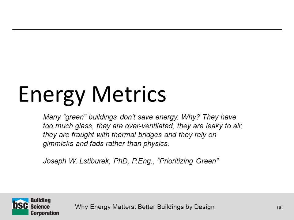 Why Energy Matters: Better Buildings by Design 66 Energy Metrics If you can not measure it, you can not improve it. -Lord Kelvin (William Thomson) Many green buildings don't save energy.