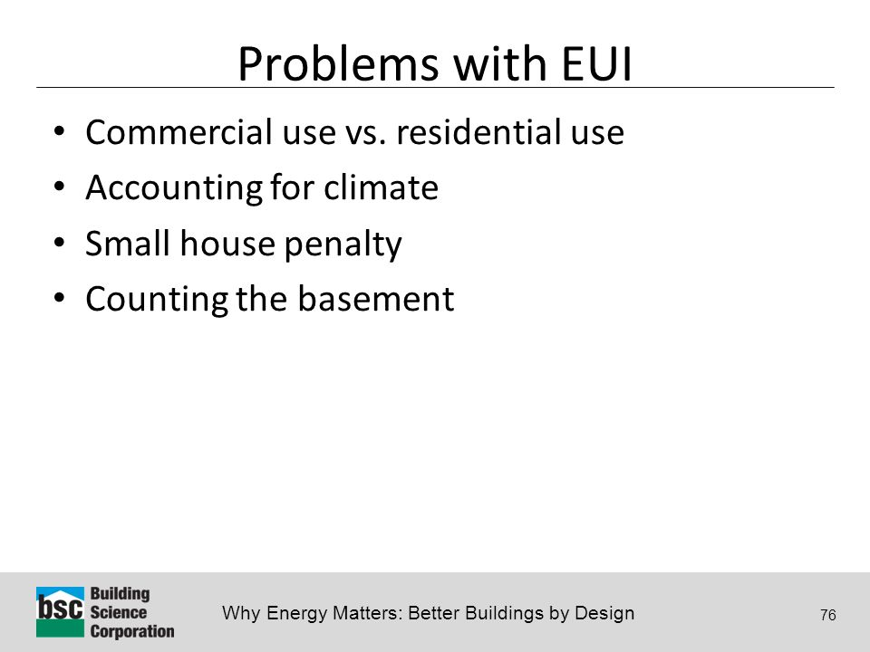Why Energy Matters: Better Buildings by Design 76 Problems with EUI Commercial use vs. residential use Accounting for climate Small house penalty Coun