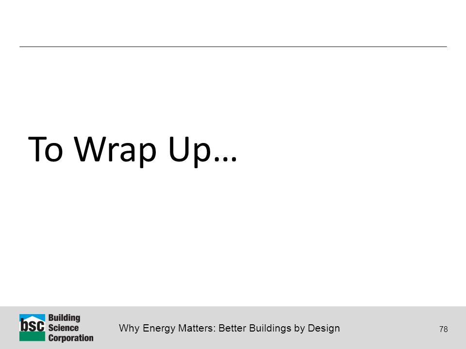 Why Energy Matters: Better Buildings by Design 78 To Wrap Up…