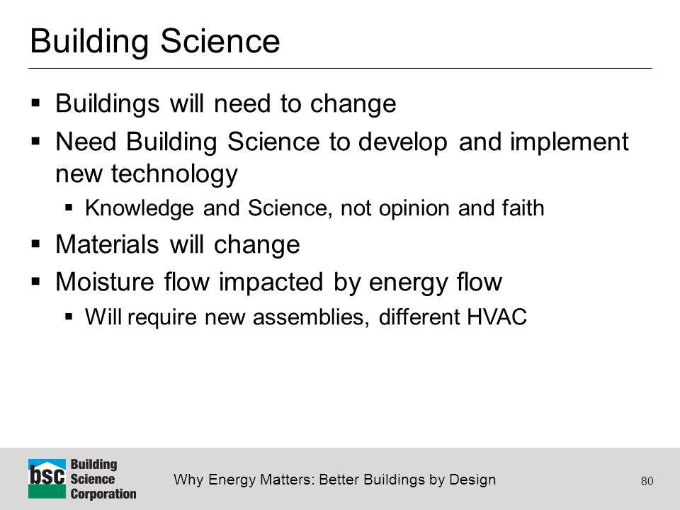 Why Energy Matters: Better Buildings by Design 80 Building Science  Buildings will need to change  Need Building Science to develop and implement new technology  Knowledge and Science, not opinion and faith  Materials will change  Moisture flow impacted by energy flow  Will require new assemblies, different HVAC