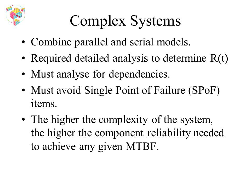 Complex Systems Combine parallel and serial models. Required detailed analysis to determine R(t) Must analyse for dependencies. Must avoid Single Poin