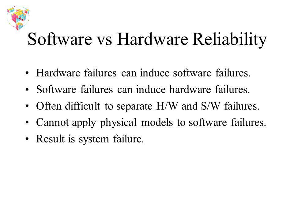 Software vs Hardware Reliability Hardware failures can induce software failures.