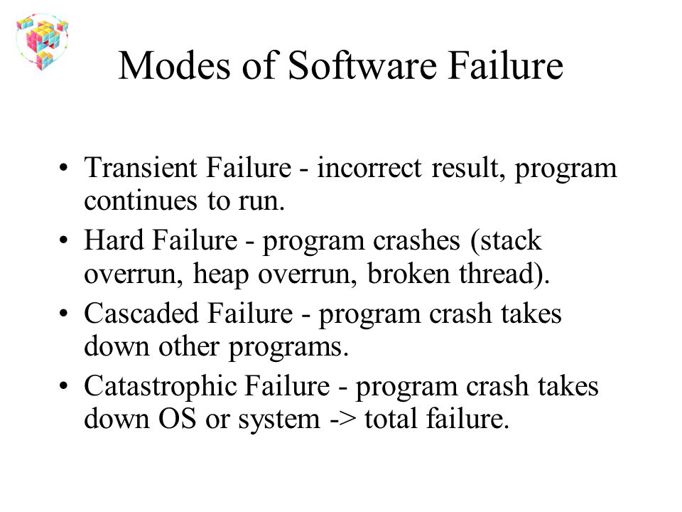 Modes of Software Failure Transient Failure - incorrect result, program continues to run. Hard Failure - program crashes (stack overrun, heap overrun,