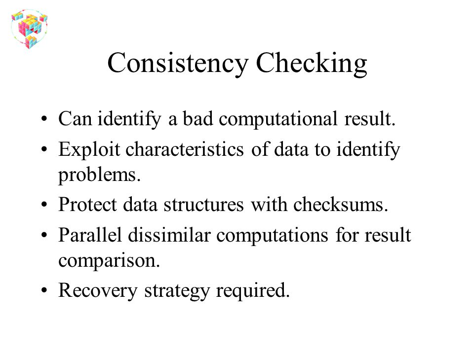 Consistency Checking Can identify a bad computational result. Exploit characteristics of data to identify problems. Protect data structures with check