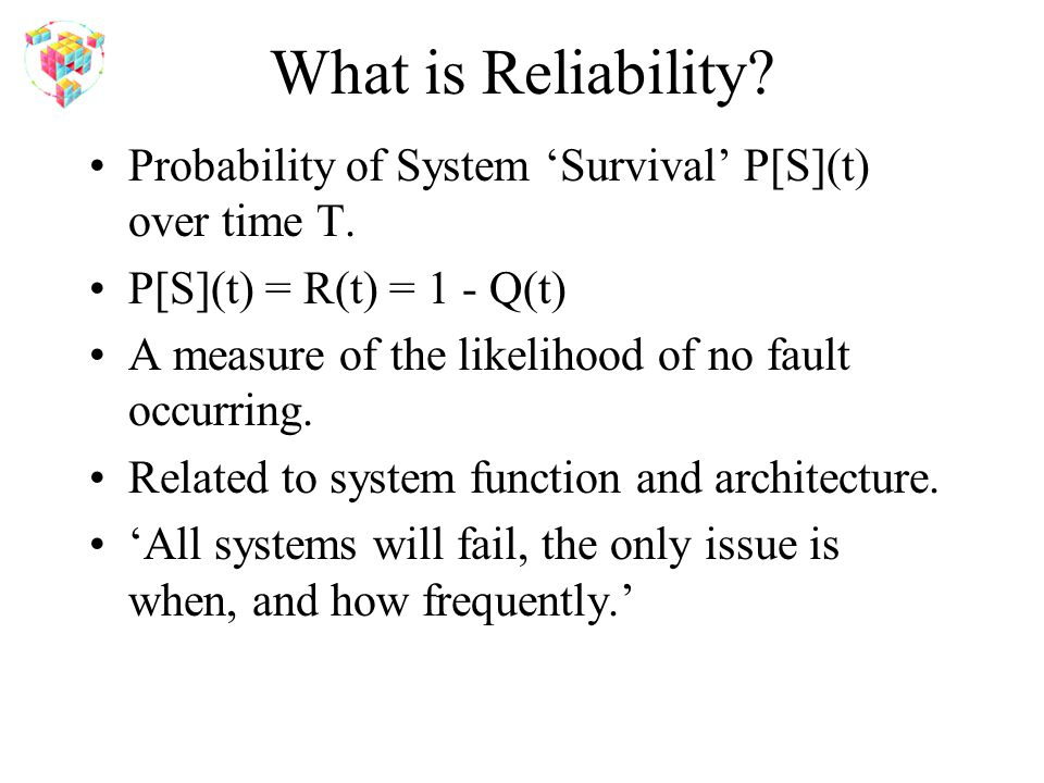 What is Reliability? Probability of System 'Survival' P[S](t) over time T. P[S](t) = R(t) = 1 - Q(t) A measure of the likelihood of no fault occurring