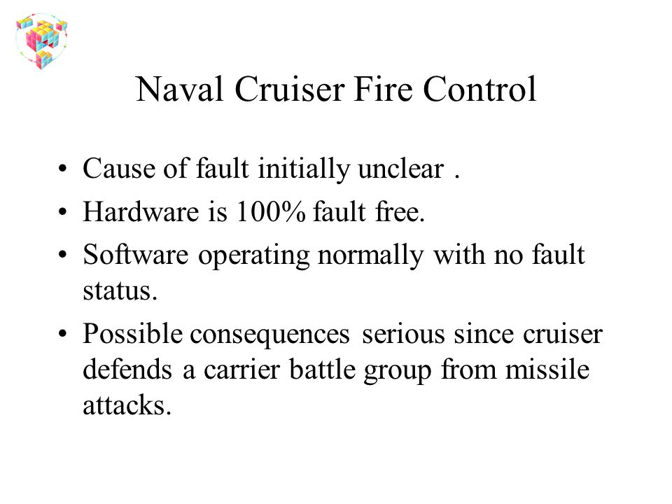 Naval Cruiser Fire Control Cause of fault initially unclear. Hardware is 100% fault free. Software operating normally with no fault status. Possible c