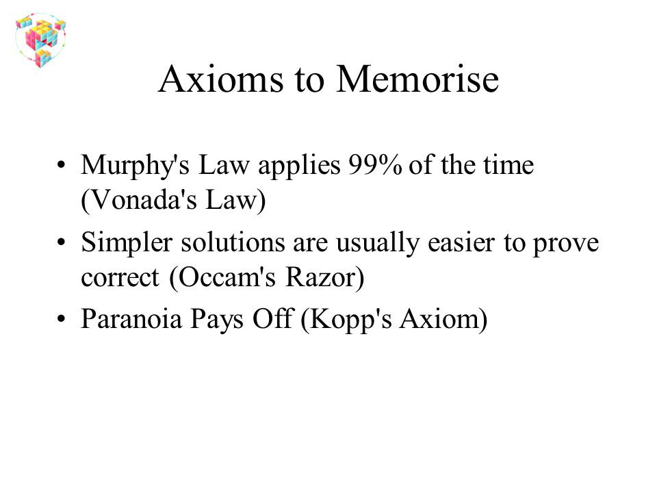 Axioms to Memorise Murphy s Law applies 99% of the time (Vonada s Law) Simpler solutions are usually easier to prove correct (Occam s Razor) Paranoia Pays Off (Kopp s Axiom)