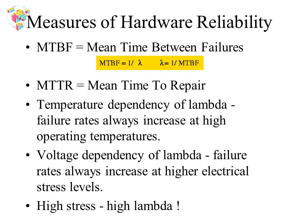 Measures of Hardware Reliability MTBF = Mean Time Between Failures MTTR = Mean Time To Repair Temperature dependency of lambda - failure rates always increase at high operating temperatures.