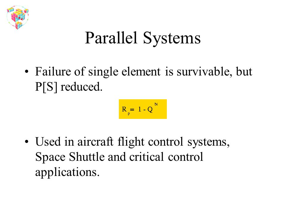 Parallel Systems Failure of single element is survivable, but P[S] reduced.