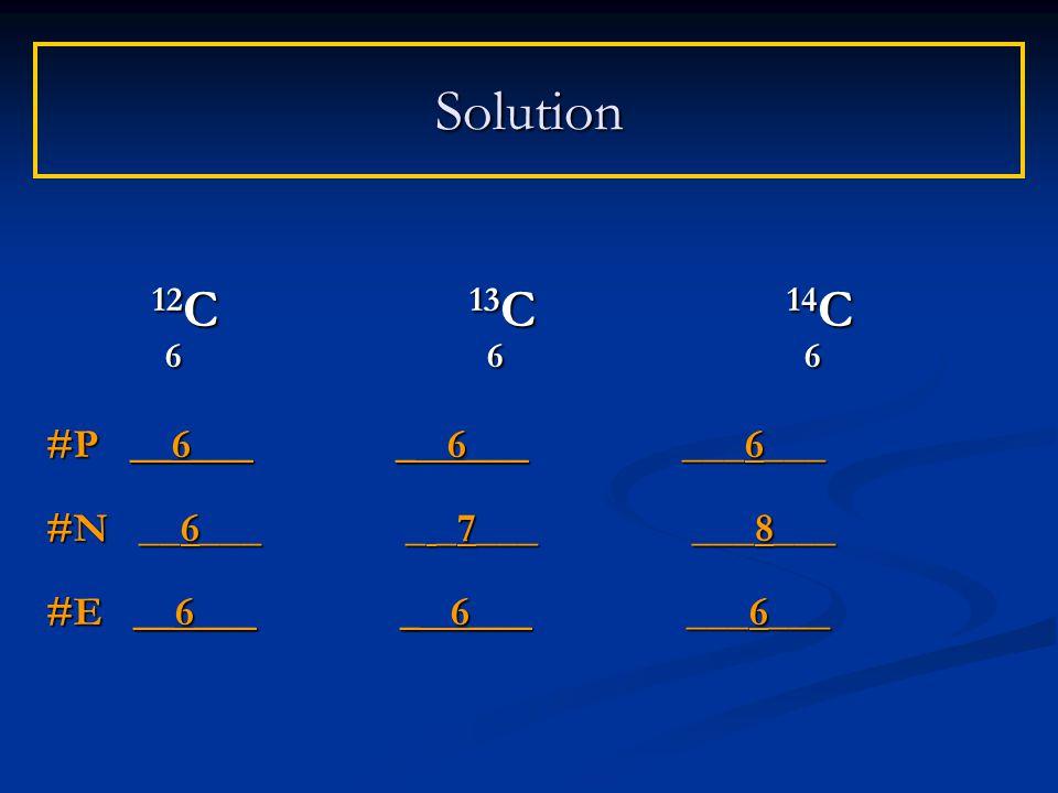 Solution 12 C 13 C 14 C 6 6 6 6 6 6 #P __6___ _ 6___ ___6___ #N __6___ _ _7___ ___8___ #E __6___ _ 6___ ___6___