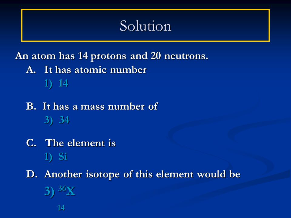 Solution An atom has 14 protons and 20 neutrons. A.It has atomic number 1) 14 B.
