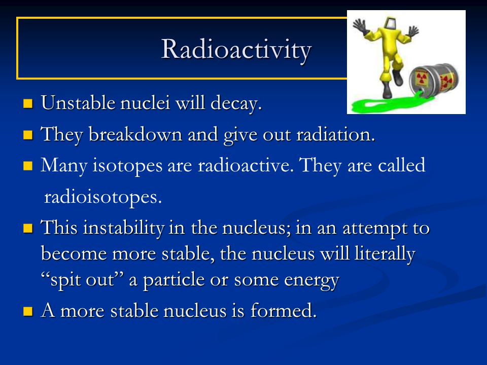 Unstable nuclei will decay. Unstable nuclei will decay.