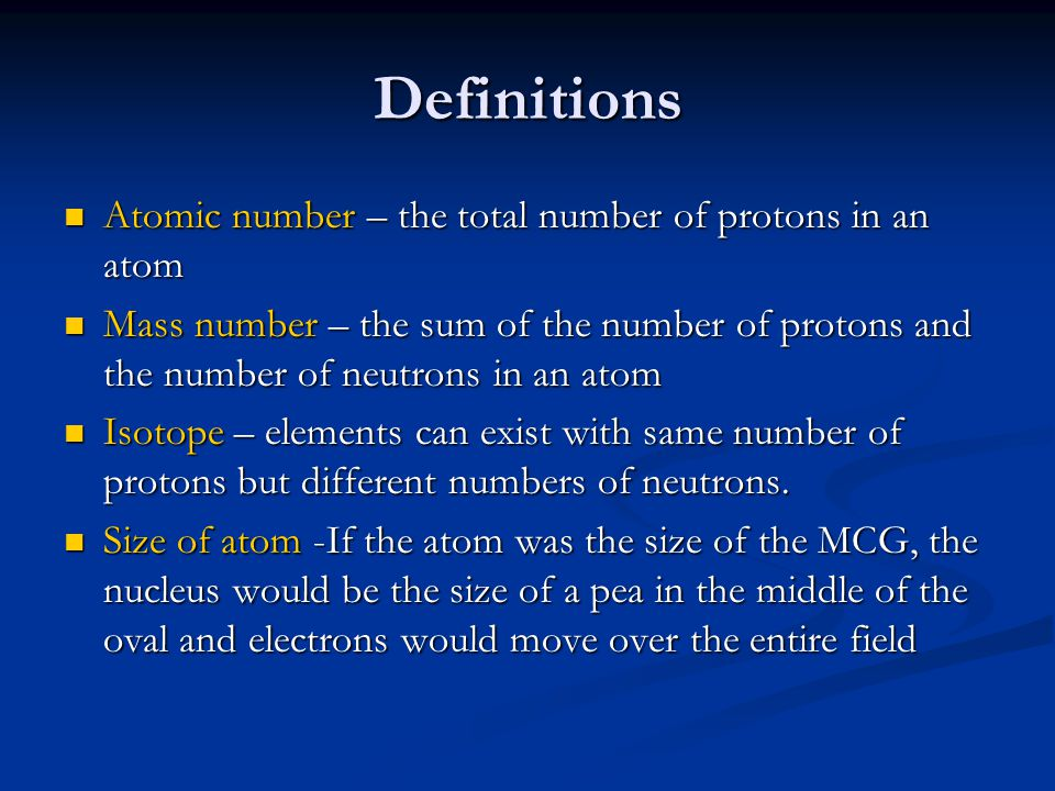 Definitions Atomic number – the total number of protons in an atom Atomic number – the total number of protons in an atom Mass number – the sum of the number of protons and the number of neutrons in an atom Mass number – the sum of the number of protons and the number of neutrons in an atom Isotope – elements can exist with same number of protons but different numbers of neutrons.