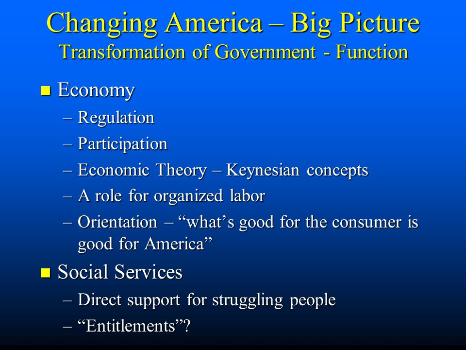Expanded in size and distribution / employment Expanded in size and distribution / employment Agencies & Iron Triangles Agencies & Iron Triangles Political realignments Political realignments Changing America – Big Picture Transformation of Government – Is
