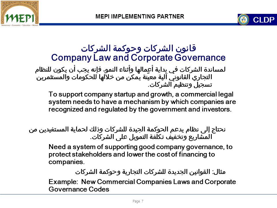 Page 7 Company Law and Corporate Governance MEPI IMPLEMENTING PARTNER CLDP لمساندة الشركات في بداية أعمالها وأثناء النمو، فإنه يجب أن يكون للنظام التجاري القانوني آلية معيّنة يمكن من خلالها للحكومات والمستثمرين تسجيل وتنظيم الشركات.