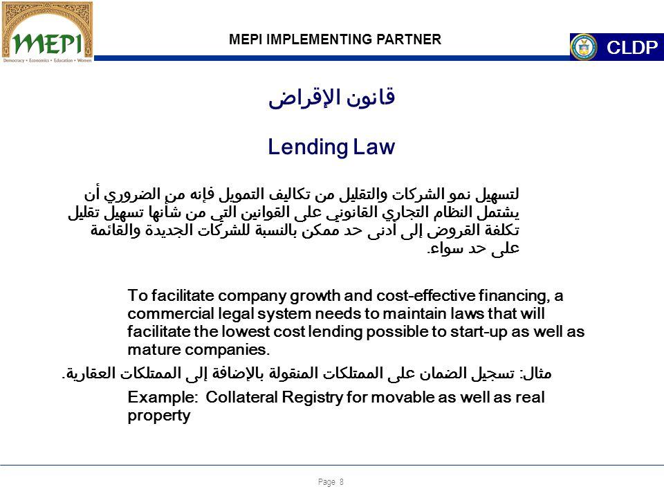 Page 8 Lending Law MEPI IMPLEMENTING PARTNER CLDP لتسهيل نمو الشركات والتقليل من تكاليف التمويل فإنه من الضروري أن يشتمل النظام التجاري القانوني على القوانين التي من شأنها تسهيل تقليل تكلفة القروض إلى أدنى حد ممكن بالنسبة للشركات الجديدة والقائمة على حد سواء.