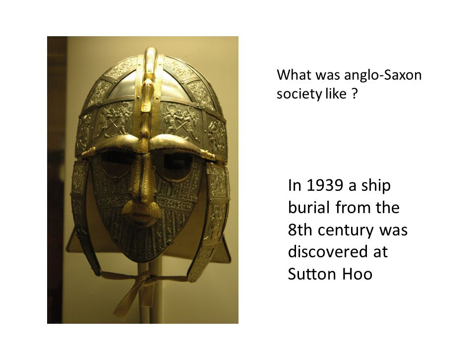 In 1939 a ship burial from the 8th century was discovered at Sutton Hoo What was anglo-Saxon society like