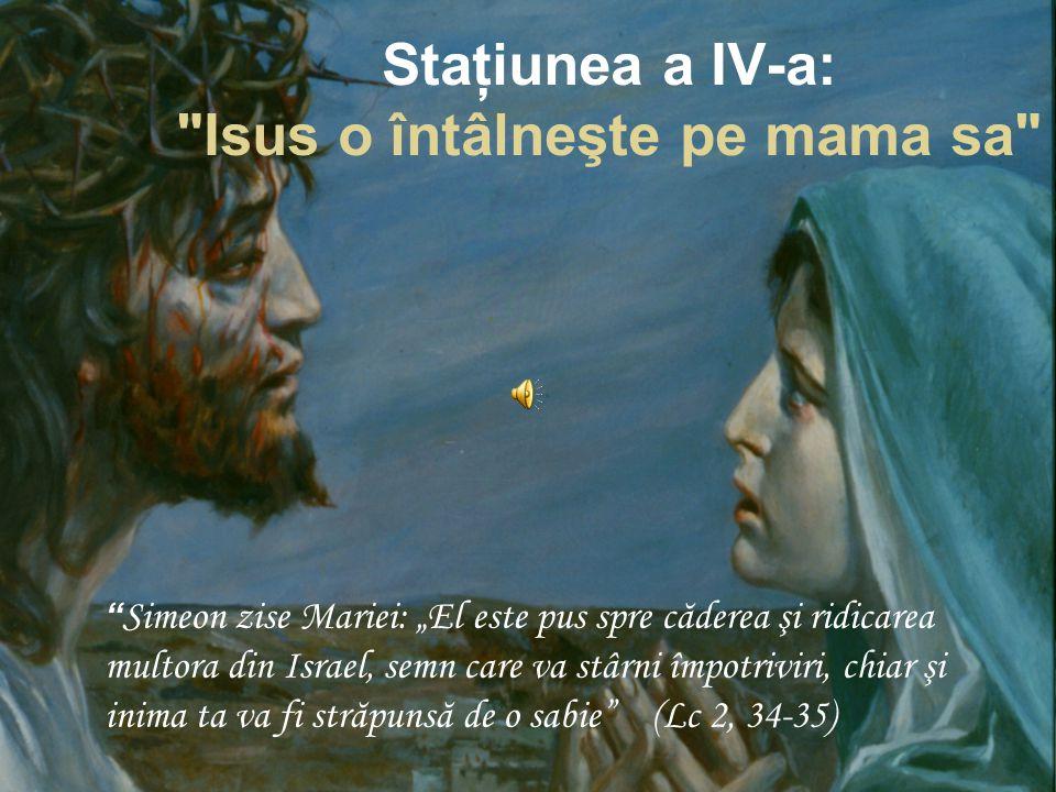 """Staţiunea a IV-a: Isus o întâlneşte pe mama sa Simeon zise Mariei: """"El este pus spre căderea şi ridicarea multora din Israel, semn care va stârni împotriviri, chiar şi inima ta va fi străpunsă de o sabie (Lc 2, 34-35)"""