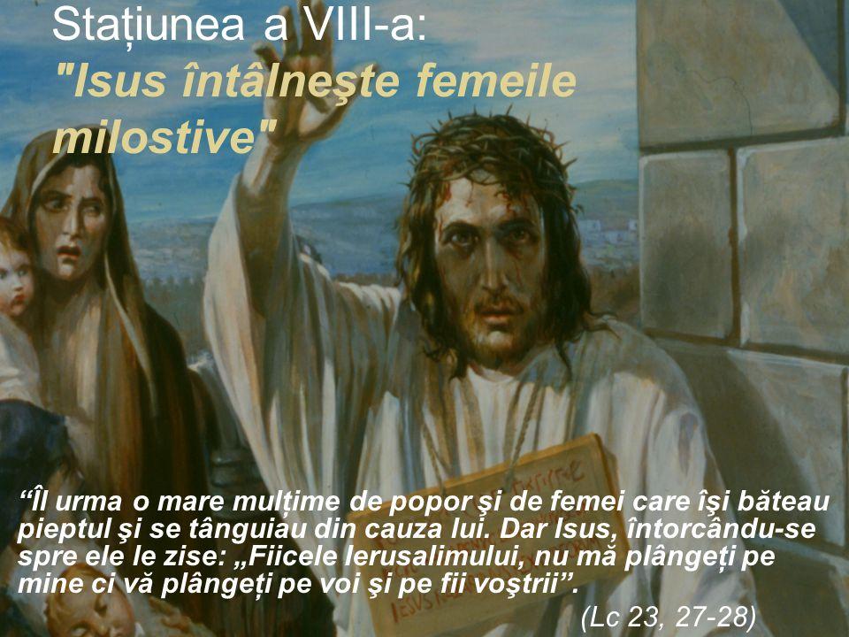 Staţiunea a VIII-a: Isus întâlneşte femeile milostive Îl urma o mare mulţime de popor şi de femei care îşi băteau pieptul şi se tânguiau din cauza lui.
