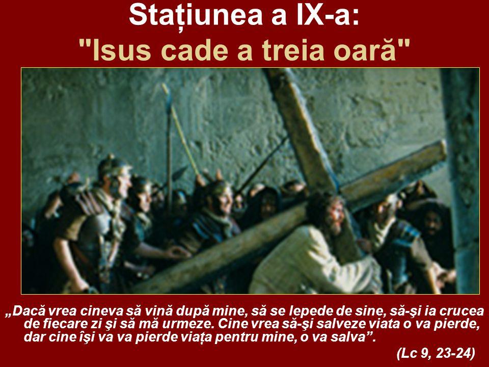 """Staţiunea a IX-a: Isus cade a treia oară """"Dacă vrea cineva să vină după mine, să se lepede de sine, să-şi ia crucea de fiecare zi şi să mă urmeze."""