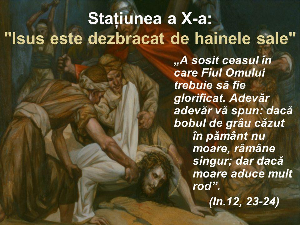 """Staţiunea a X-a: Isus este dezbracat de hainele sale """"A sosit ceasul în care Fiul Omului trebuie să fie glorificat."""
