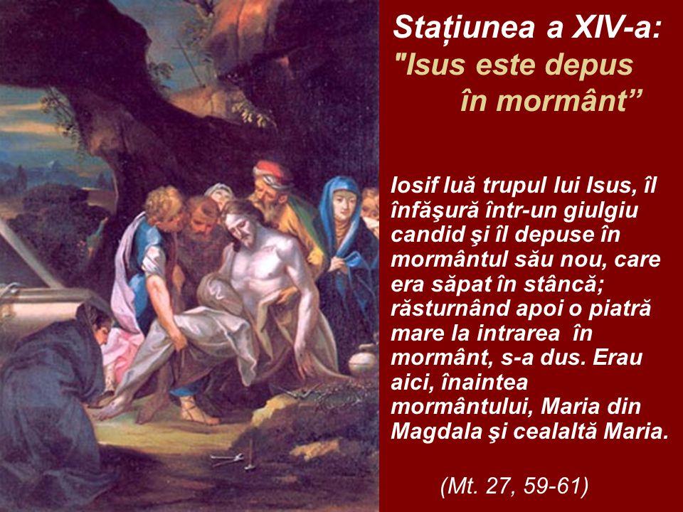 Staţiunea a XIV-a: Isus este depus în mormânt Iosif luă trupul lui Isus, îl înfăşură într-un giulgiu candid şi îl depuse în mormântul său nou, care era săpat în stâncă; răsturnând apoi o piatră mare la intrarea în mormânt, s-a dus.