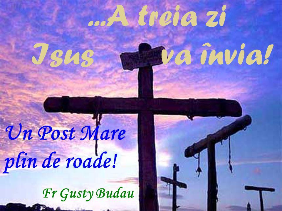 ...A treia zi Isus va învia! Un Post Mare plin de roade! Fr Gusty Budau