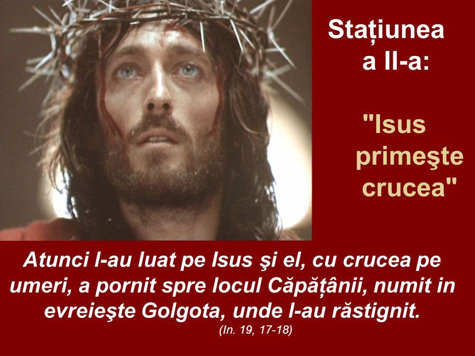 Staţiunea a II-a: Isus primeşte crucea Atunci l-au luat pe Isus şi el, cu crucea pe umeri, a pornit spre locul Căpăţânii, numit in evreieşte Golgota, unde l-au răstignit.