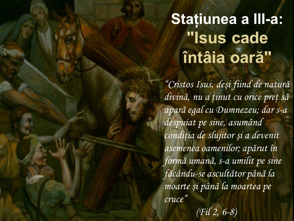 Staţiunea a III-a: Isus cade întâia oară Cristos Isus, deşi fiind de natură divină, nu a ţinut cu orice preţ să apară egal cu Dumnezeu; dar s-a despuiat pe sine, asumând condiţia de slujitor şi a devenit asemenea oamenilor; apărut în formă umană, s-a umilit pe sine făcându-se ascultător până la moarte şi până la moartea pe cruce (Fil 2, 6-8)