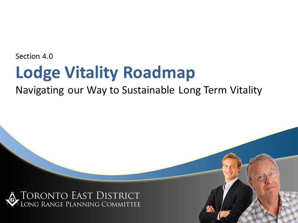 Toronto East District LRPC Jan 29, 2008 Section 4.0 Lodge Vitality Roadmap Navigating our Way to Sustainable Long Term Vitality