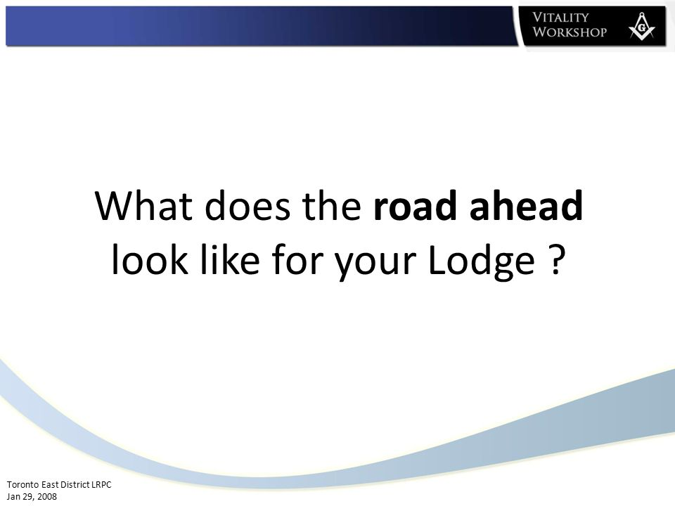 Toronto East District LRPC Jan 29, 2008 What does the road ahead look like for your Lodge