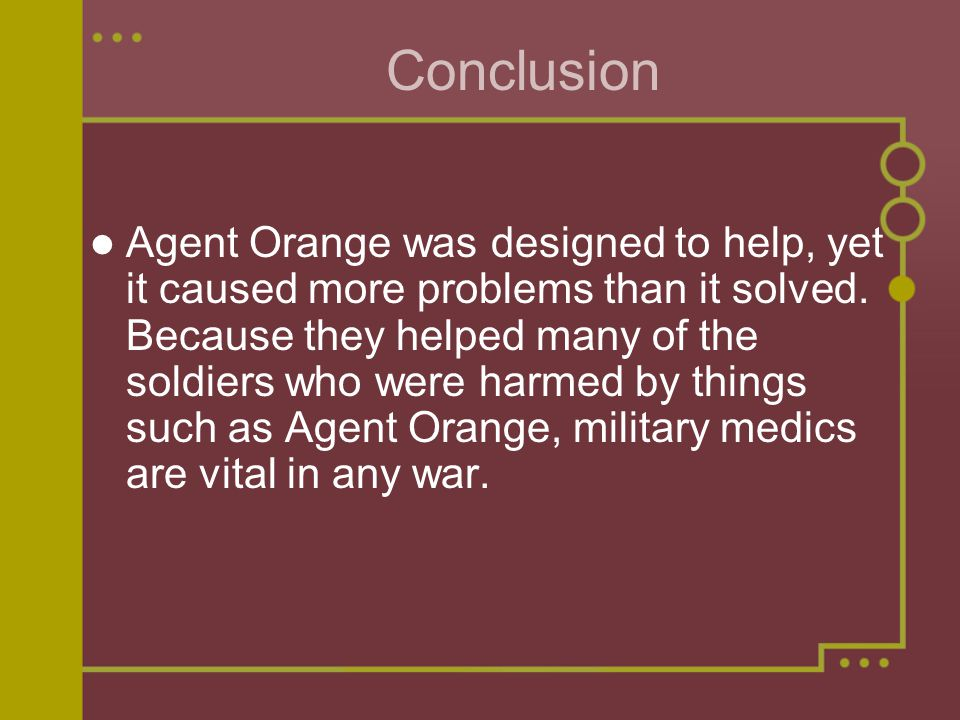 Conclusion Agent Orange was designed to help, yet it caused more problems than it solved.